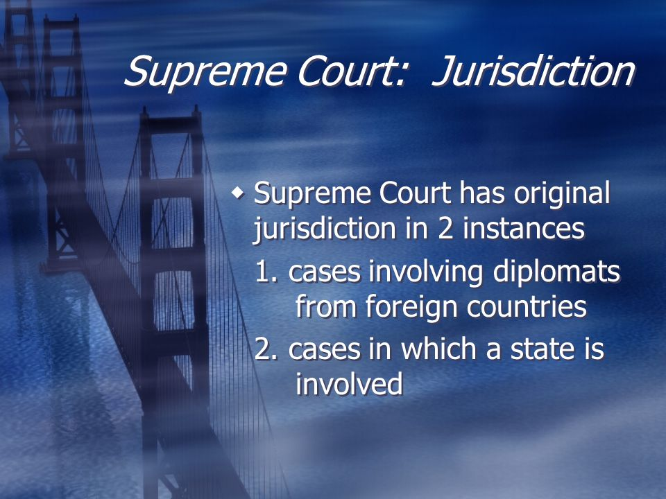 Supreme Court: Jurisdiction  Supreme Court has original jurisdiction in 2 instances 1. cases involving diplomats from foreign countries 2. cases in w