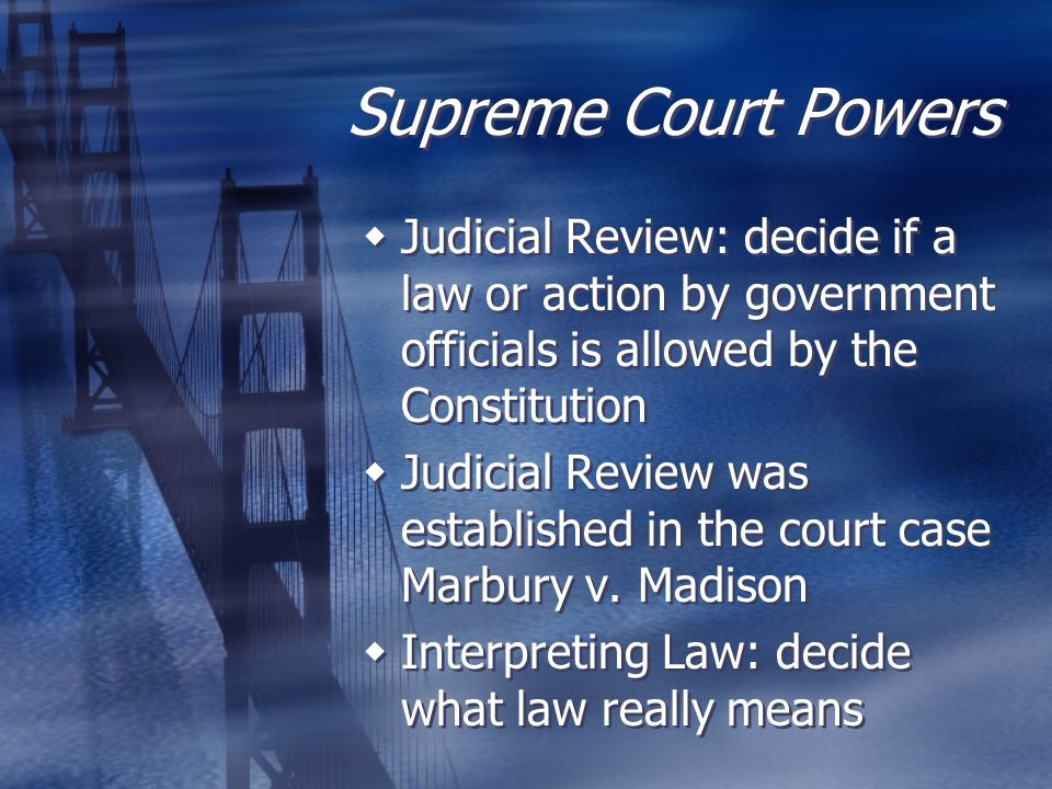 Supreme Court Powers  Judicial Review: decide if a law or action by government officials is allowed by the Constitution  Judicial Review was establi