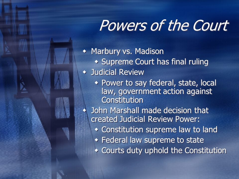 Powers of the Court  Marbury vs. Madison  Supreme Court has final ruling  Judicial Review  Power to say federal, state, local law, government acti