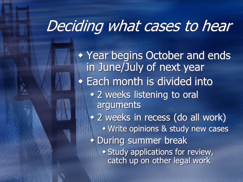 Deciding what cases to hear  Year begins October and ends in June/July of next year  Each month is divided into  2 weeks listening to oral argument