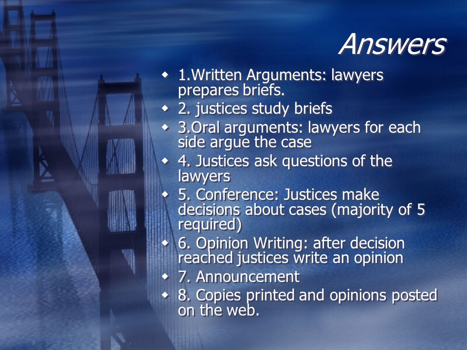 Answers  1.Written Arguments: lawyers prepares briefs.  2. justices study briefs  3.Oral arguments: lawyers for each side argue the case  4. Justi