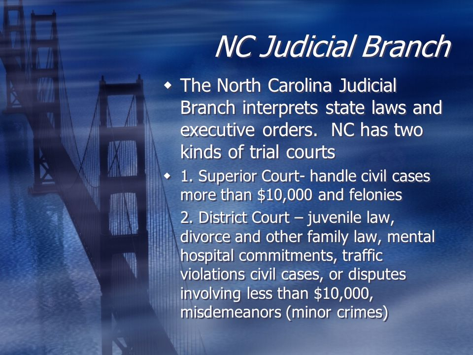 NC Judicial Branch  The North Carolina Judicial Branch interprets state laws and executive orders. NC has two kinds of trial courts  1. Superior Cou
