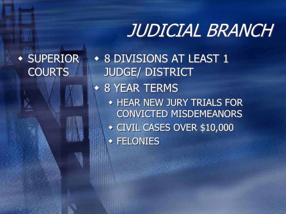JUDICIAL BRANCH  SUPERIOR COURTS  8 DIVISIONS AT LEAST 1 JUDGE/ DISTRICT  8 YEAR TERMS  HEAR NEW JURY TRIALS FOR CONVICTED MISDEMEANORS  CIVIL CA
