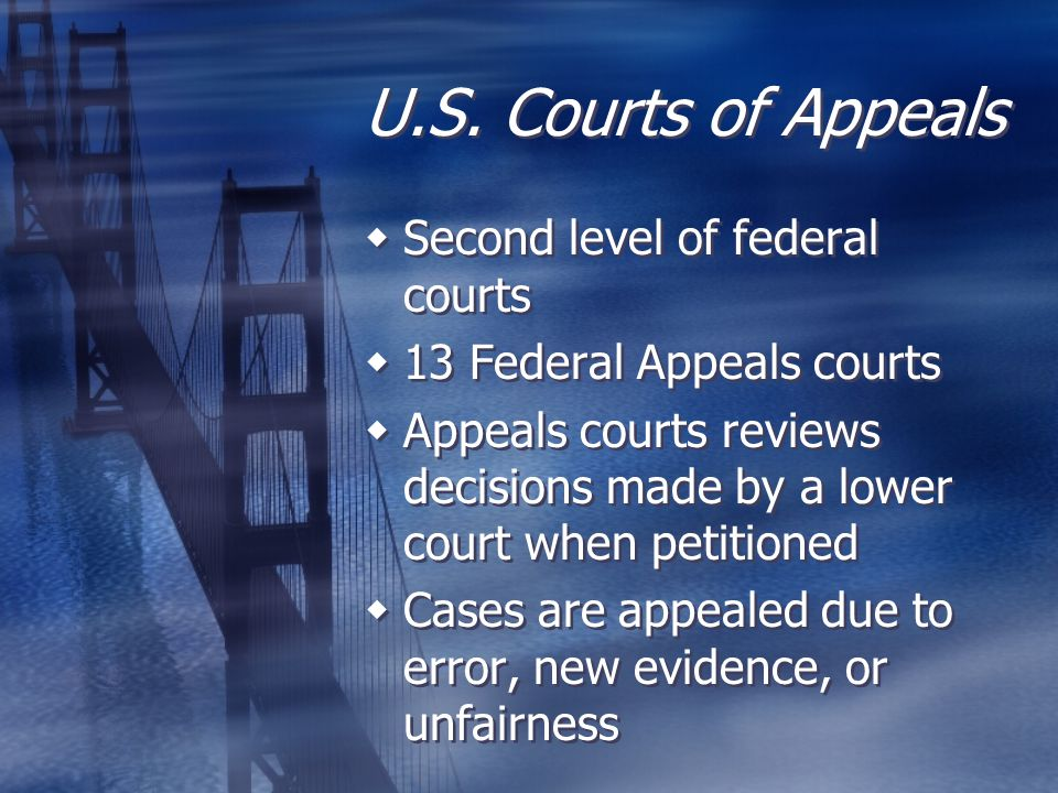 U.S. Courts of Appeals  Second level of federal courts  13 Federal Appeals courts  Appeals courts reviews decisions made by a lower court when peti