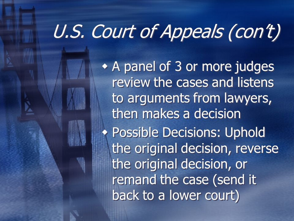 U.S. Court of Appeals (con't)  A panel of 3 or more judges review the cases and listens to arguments from lawyers, then makes a decision  Possible D