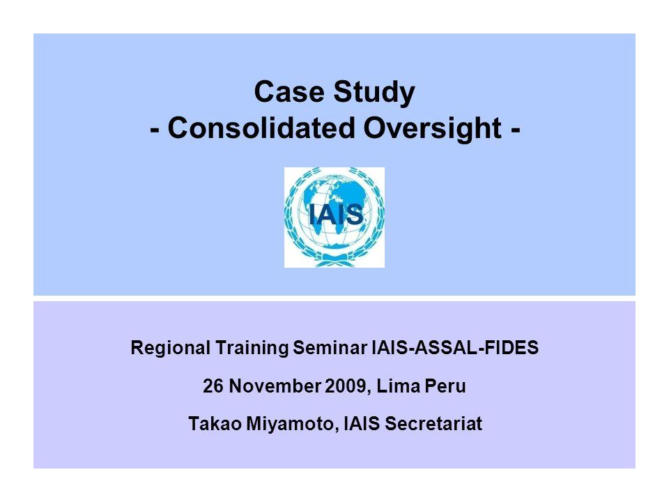 Case Study - Consolidated Oversight - Regional Training Seminar IAIS-ASSAL-FIDES 26 November 2009, Lima Peru Takao Miyamoto, IAIS Secretariat