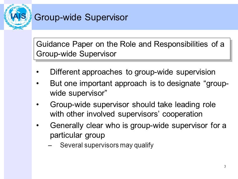 3 Group-wide Supervisor Different approaches to group-wide supervision But one important approach is to designate group- wide supervisor Group-wide supervisor should take leading role with other involved supervisors' cooperation Generally clear who is group-wide supervisor for a particular group –Several supervisors may qualify Guidance Paper on the Role and Responsibilities of a Group-wide Supervisor