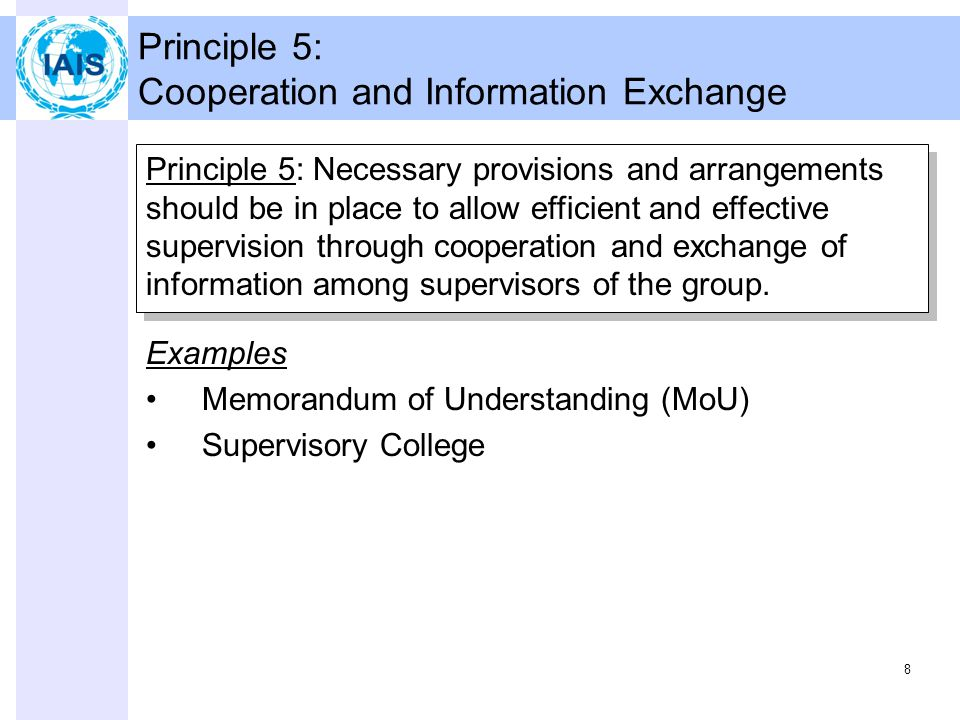 8 Principle 5: Cooperation and Information Exchange Principle 5: Necessary provisions and arrangements should be in place to allow efficient and effective supervision through cooperation and exchange of information among supervisors of the group.