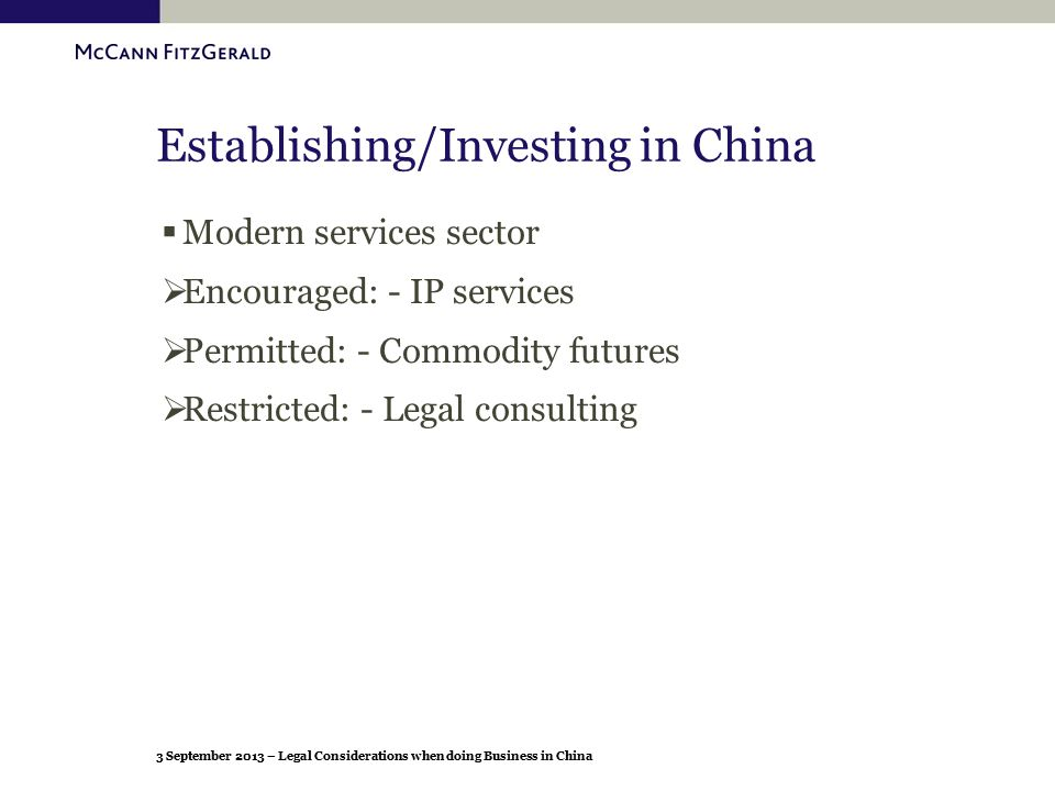 3 September 2013 – Legal Considerations when doing Business in China Establishing/Investing in China  Modern services sector  Encouraged: - IP servi