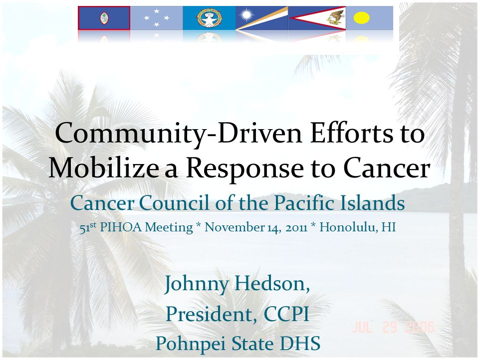 Community-Driven Efforts to Mobilize a Response to Cancer Cancer Council of the Pacific Islands 51 st PIHOA Meeting * November 14, 2011 * Honolulu, HI Johnny Hedson, President, CCPI Pohnpei State DHS