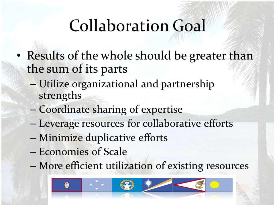 Collaboration Goal Results of the whole should be greater than the sum of its parts – Utilize organizational and partnership strengths – Coordinate sharing of expertise – Leverage resources for collaborative efforts – Minimize duplicative efforts – Economies of Scale – More efficient utilization of existing resources