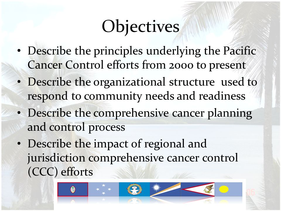 Impacts of Regional CCC Mobilization 11 funded jurisdiction CCC coalitions and programs Cancer registry in each jurisdiction and the region Uniformly reported cancer data from 2007 diagnosis year Building local evaluation capacity Curriculum: Program Planning & Evaluation, Project Evaluation FSM and RMI National Guidelines FSM Tobacco Summit and followup Expanded community engagement in prevention & screening Improved screening for cervical cancer Curriculum: Palliative Care, Breast & Cervical Cancer screening, FSM Curriculum to implement B&CC guidelines