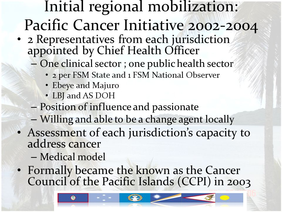Initial regional mobilization: Pacific Cancer Initiative 2002-2004 2 Representatives from each jurisdiction appointed by Chief Health Officer – One clinical sector ; one public health sector 2 per FSM State and 1 FSM National Observer Ebeye and Majuro LBJ and AS DOH – Position of influence and passionate – Willing and able to be a change agent locally Assessment of each jurisdiction's capacity to address cancer – Medical model Formally became the known as the Cancer Council of the Pacific Islands (CCPI) in 2003