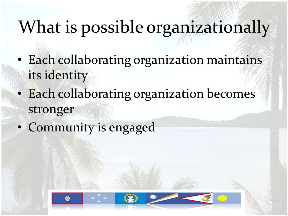 What is possible organizationally Each collaborating organization maintains its identity Each collaborating organization becomes stronger Community is engaged