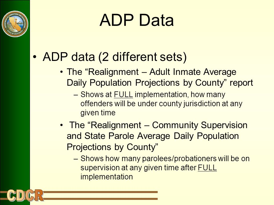 """ADP Data ADP data (2 different sets) The """"Realignment – Adult Inmate Average Daily Population Projections by County"""" report –Shows at FULL implementat"""