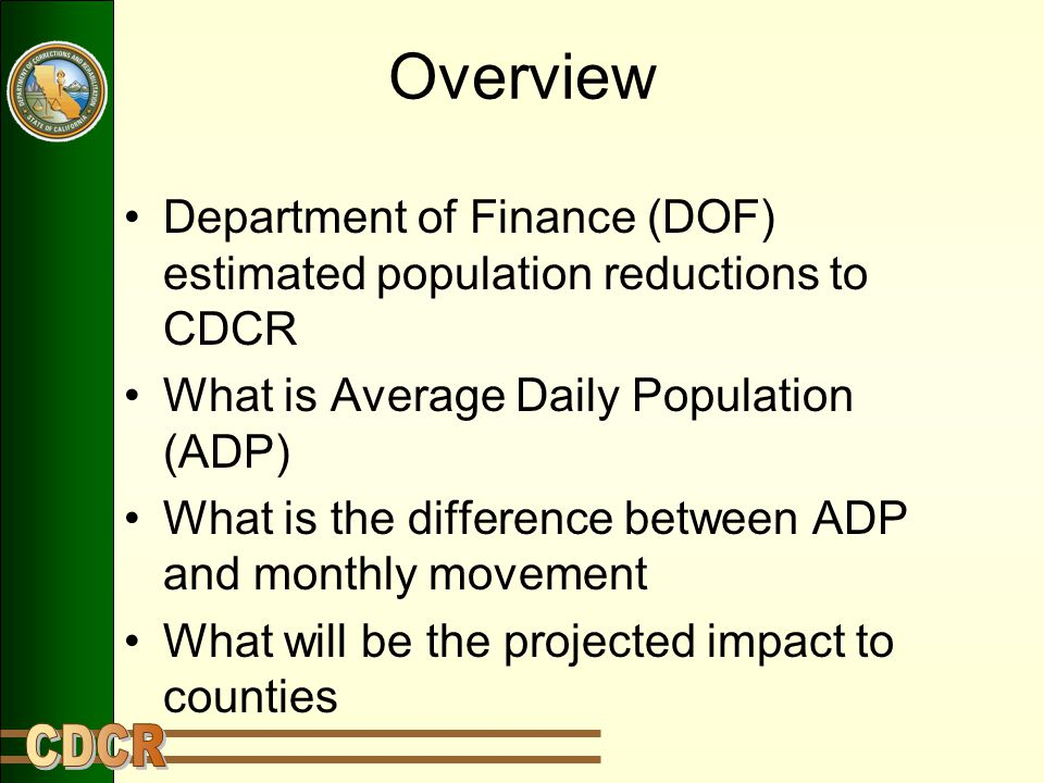 Overview Department of Finance (DOF) estimated population reductions to CDCR What is Average Daily Population (ADP) What is the difference between ADP and monthly movement What will be the projected impact to counties