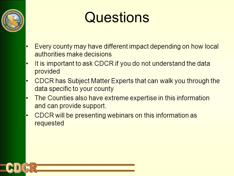 Questions Every county may have different impact depending on how local authorities make decisions It is important to ask CDCR if you do not understan
