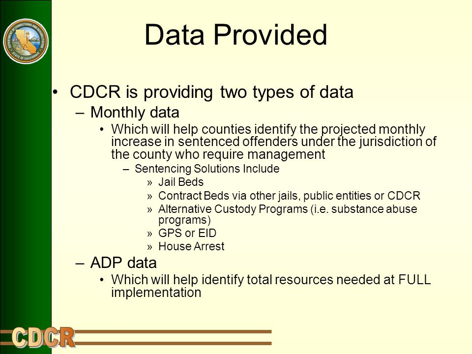 Data Provided CDCR is providing two types of data –Monthly data Which will help counties identify the projected monthly increase in sentenced offenders under the jurisdiction of the county who require management –Sentencing Solutions Include »Jail Beds »Contract Beds via other jails, public entities or CDCR »Alternative Custody Programs (i.e.