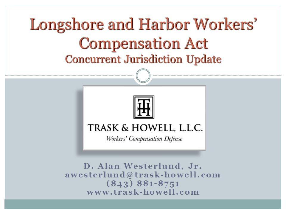 D. Alan Westerlund, Jr. awesterlund@trask-howell.com (843) 881-8751 www.trask-howell.com Longshore and Harbor Workers' Compensation Act Concurrent Jur