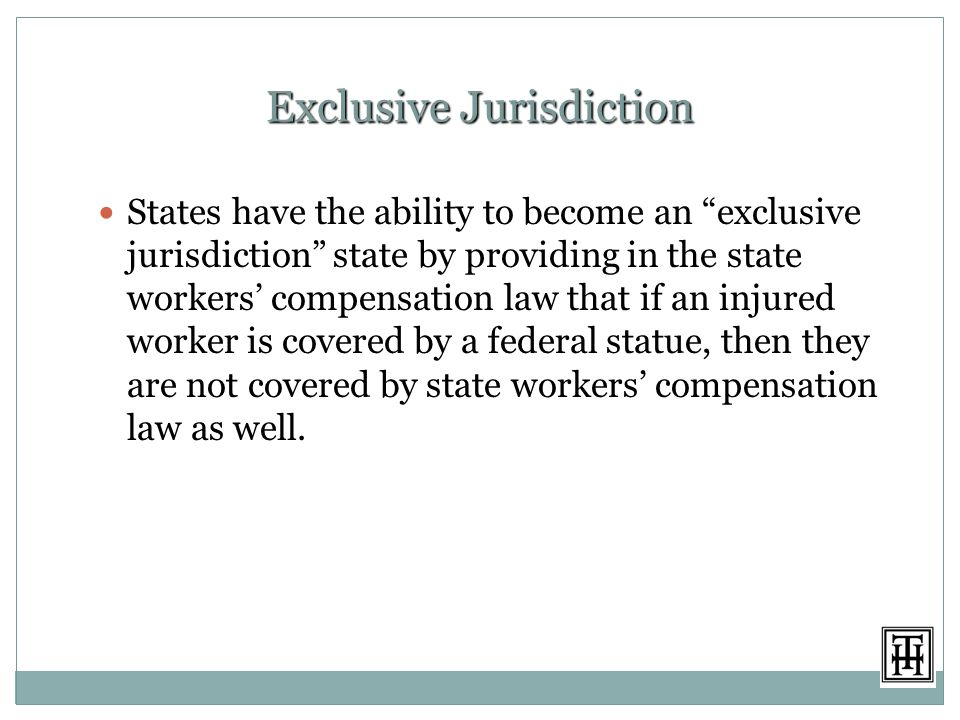 Exclusive Jurisdiction States have the ability to become an exclusive jurisdiction state by providing in the state workers' compensation law that if an injured worker is covered by a federal statue, then they are not covered by state workers' compensation law as well.