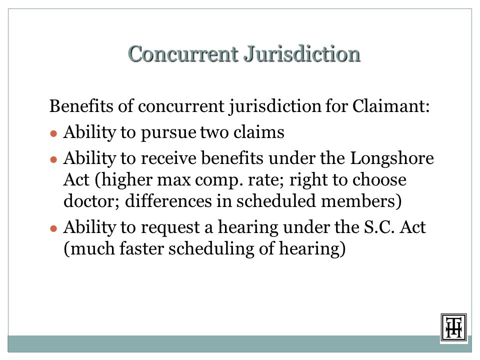 Concurrent Jurisdiction Benefits of concurrent jurisdiction for Claimant: ● Ability to pursue two claims ● Ability to receive benefits under the Longshore Act (higher max comp.
