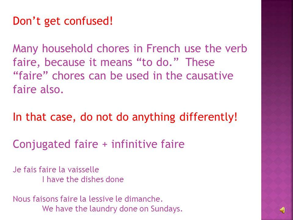 Conjugated faire + infinitive = causative faire Examples: Je fais tondre la pelouse. I have the lawn mown. Ma mère fait nettoyer la maison. My mother