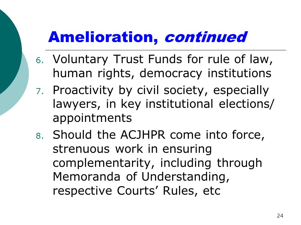 Amelioration, continued 6. Voluntary Trust Funds for rule of law, human rights, democracy institutions 7. Proactivity by civil society, especially law