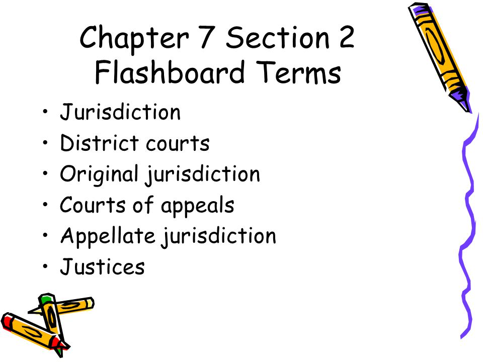 Chapter 7 Section 2 Flashboard Terms Jurisdiction District courts Original jurisdiction Courts of appeals Appellate jurisdiction Justices