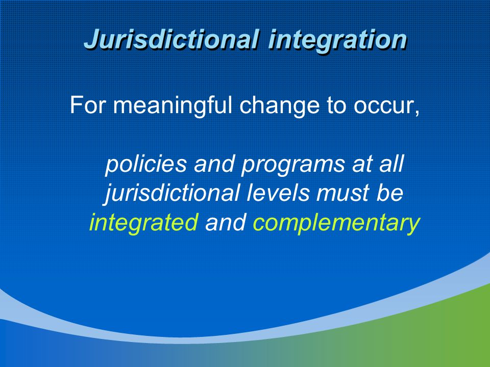 Jurisdictional integration For meaningful change to occur, policies and programs at all jurisdictional levels must be integrated and complementary