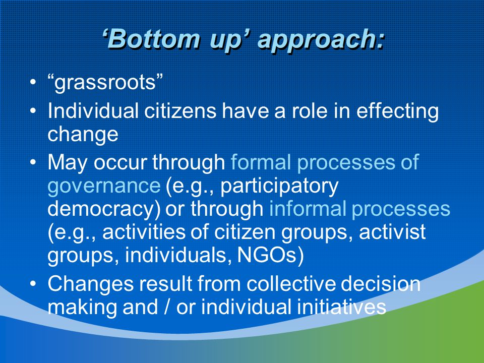 'Bottom up' approach: grassroots Individual citizens have a role in effecting change May occur through formal processes of governance (e.g., participatory democracy) or through informal processes (e.g., activities of citizen groups, activist groups, individuals, NGOs) Changes result from collective decision making and / or individual initiatives