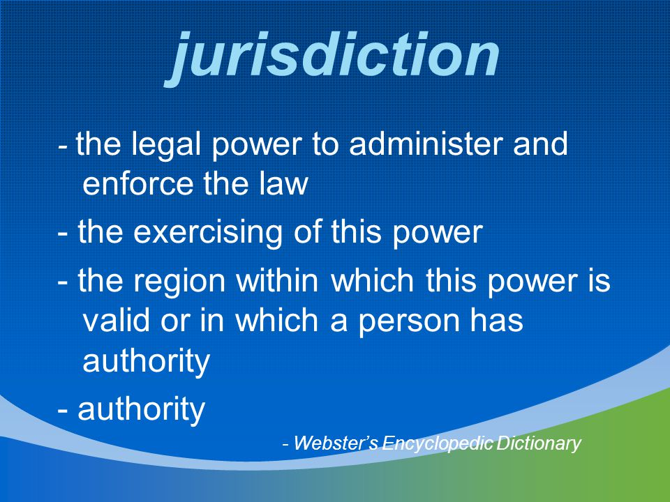 jurisdiction - the legal power to administer and enforce the law - the exercising of this power - the region within which this power is valid or in which a person has authority - authority - Webster's Encyclopedic Dictionary