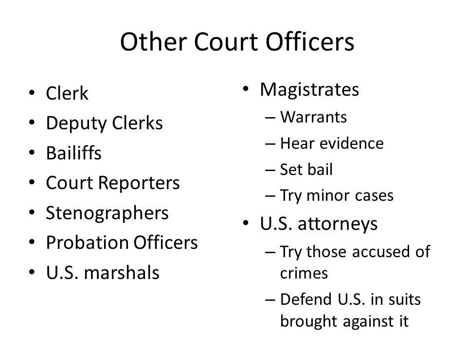 Other Court Officers Clerk Deputy Clerks Bailiffs Court Reporters Stenographers Probation Officers U.S. marshals Magistrates – Warrants – Hear evidenc