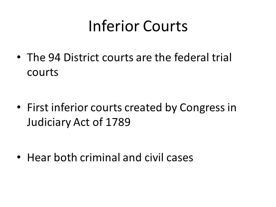 Inferior Courts The 94 District courts are the federal trial courts First inferior courts created by Congress in Judiciary Act of 1789 Hear both crimi