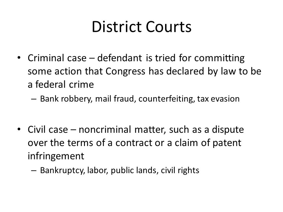 District Courts Criminal case – defendant is tried for committing some action that Congress has declared by law to be a federal crime – Bank robbery,