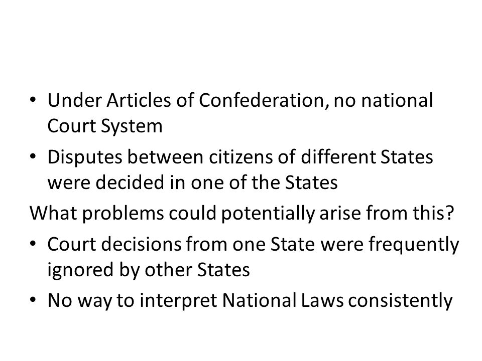 Under Articles of Confederation, no national Court System Disputes between citizens of different States were decided in one of the States What problem