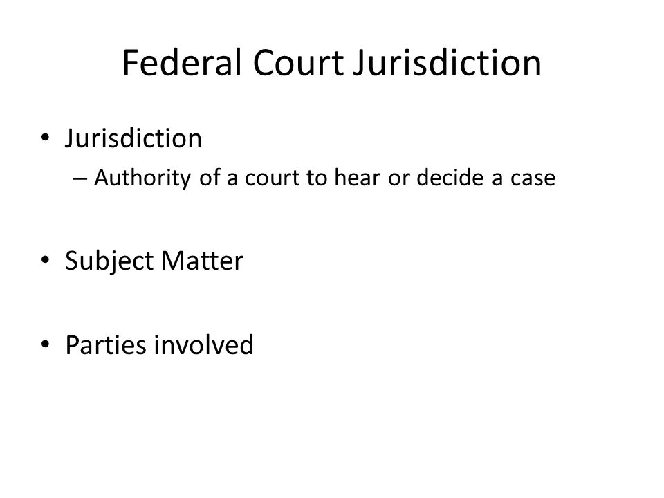 Federal Court Jurisdiction Jurisdiction – Authority of a court to hear or decide a case Subject Matter Parties involved