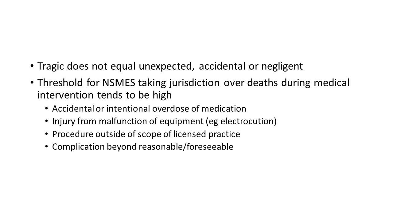 Tragic does not equal unexpected, accidental or negligent Threshold for NSMES taking jurisdiction over deaths during medical intervention tends to be high Accidental or intentional overdose of medication Injury from malfunction of equipment (eg electrocution) Procedure outside of scope of licensed practice Complication beyond reasonable/foreseeable