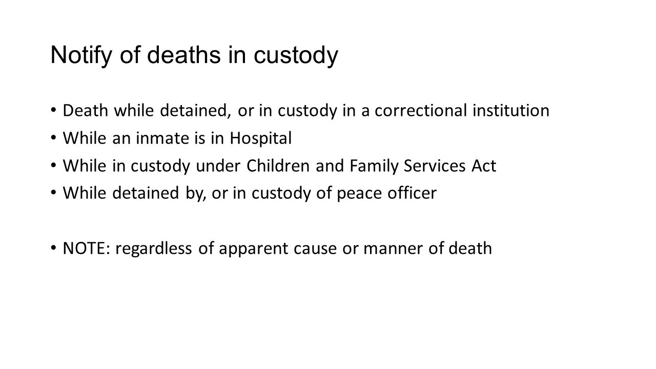 Notify of deaths in custody Death while detained, or in custody in a correctional institution While an inmate is in Hospital While in custody under Children and Family Services Act While detained by, or in custody of peace officer NOTE: regardless of apparent cause or manner of death