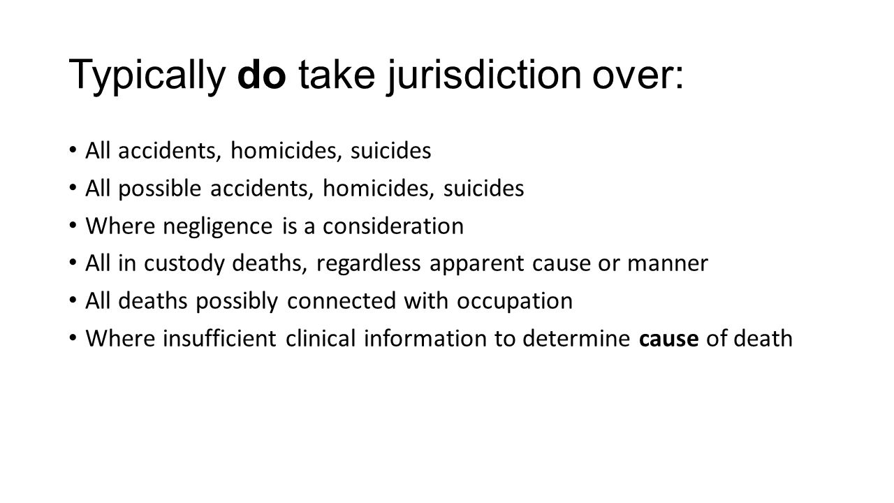 Typically do take jurisdiction over: All accidents, homicides, suicides All possible accidents, homicides, suicides Where negligence is a consideration All in custody deaths, regardless apparent cause or manner All deaths possibly connected with occupation Where insufficient clinical information to determine cause of death