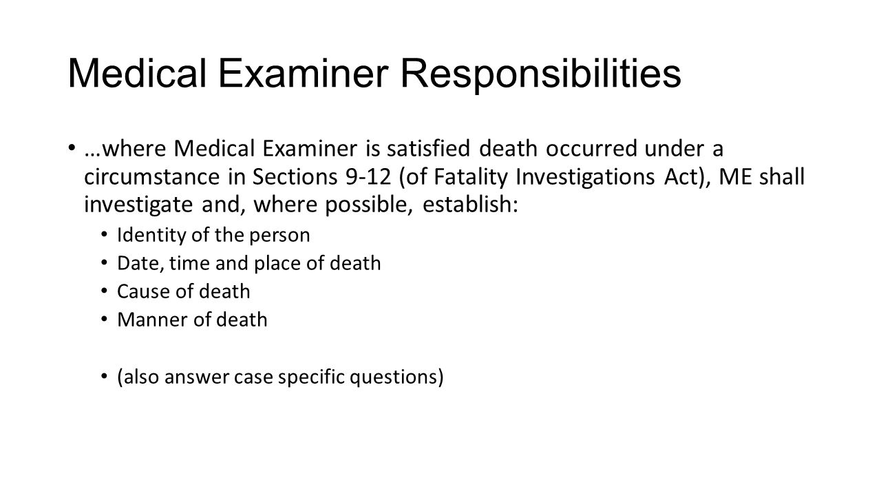 Medical Examiner Responsibilities …where Medical Examiner is satisfied death occurred under a circumstance in Sections 9-12 (of Fatality Investigations Act), ME shall investigate and, where possible, establish: Identity of the person Date, time and place of death Cause of death Manner of death (also answer case specific questions)