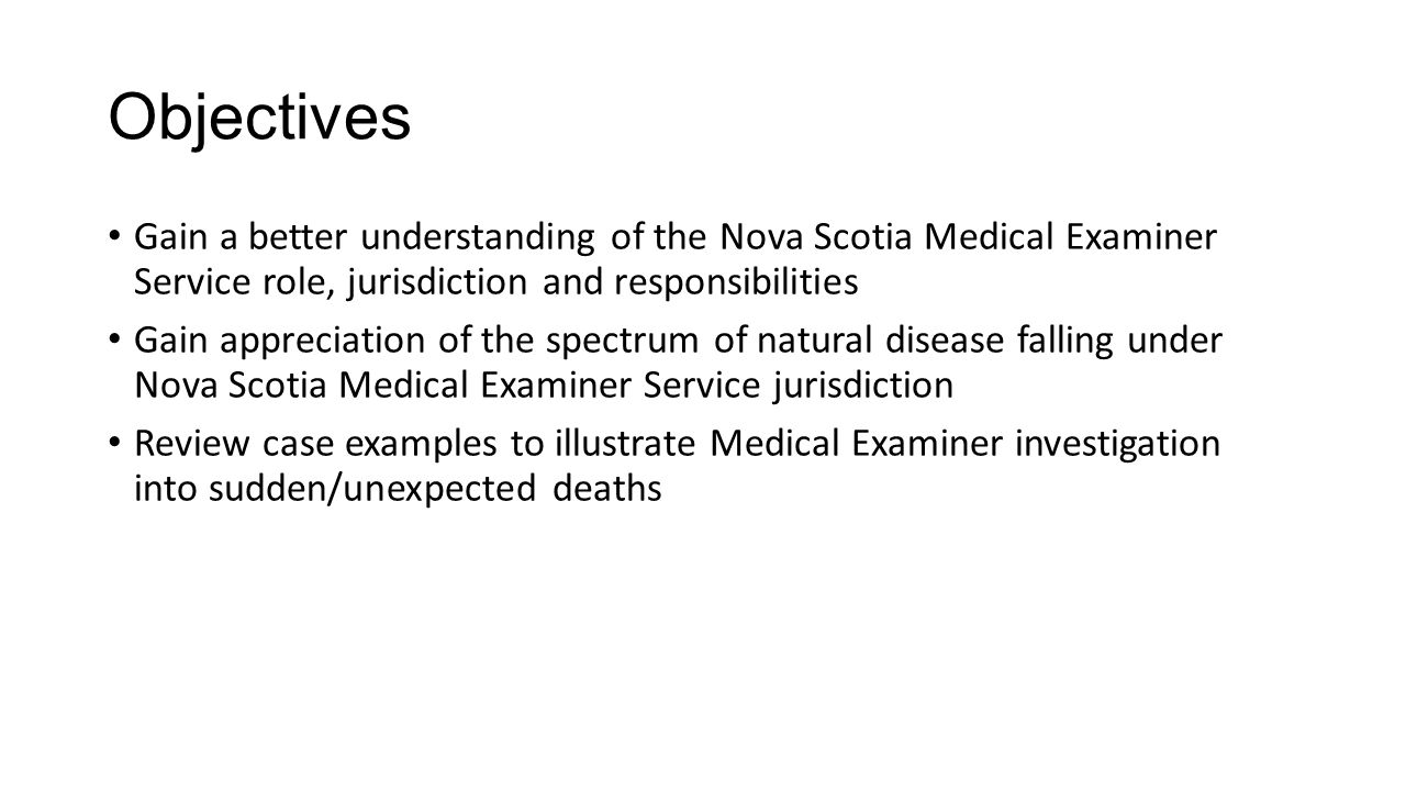 Objectives Gain a better understanding of the Nova Scotia Medical Examiner Service role, jurisdiction and responsibilities Gain appreciation of the spectrum of natural disease falling under Nova Scotia Medical Examiner Service jurisdiction Review case examples to illustrate Medical Examiner investigation into sudden/unexpected deaths