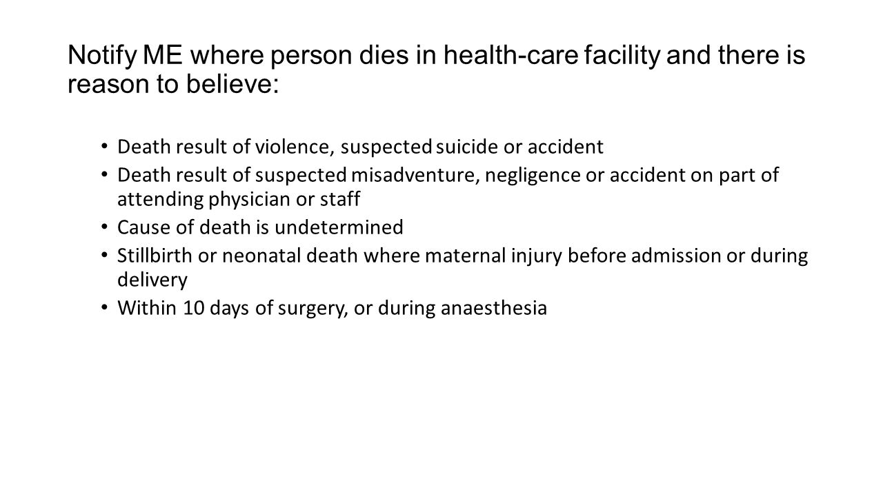 Notify ME where person dies in health-care facility and there is reason to believe: Death result of violence, suspected suicide or accident Death result of suspected misadventure, negligence or accident on part of attending physician or staff Cause of death is undetermined Stillbirth or neonatal death where maternal injury before admission or during delivery Within 10 days of surgery, or during anaesthesia