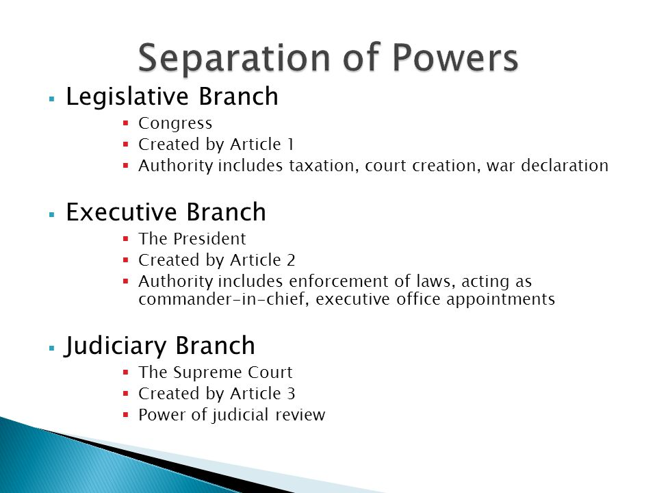  Legislative Branch  Congress  Created by Article 1  Authority includes taxation, court creation, war declaration  Executive Branch  The President  Created by Article 2  Authority includes enforcement of laws, acting as commander-in-chief, executive office appointments  Judiciary Branch  The Supreme Court  Created by Article 3  Power of judicial review