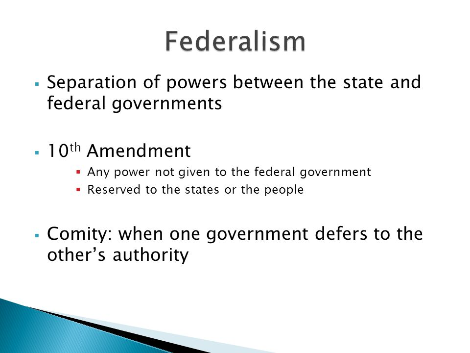  Separation of powers between the state and federal governments  10 th Amendment  Any power not given to the federal government  Reserved to the states or the people  Comity: when one government defers to the other's authority