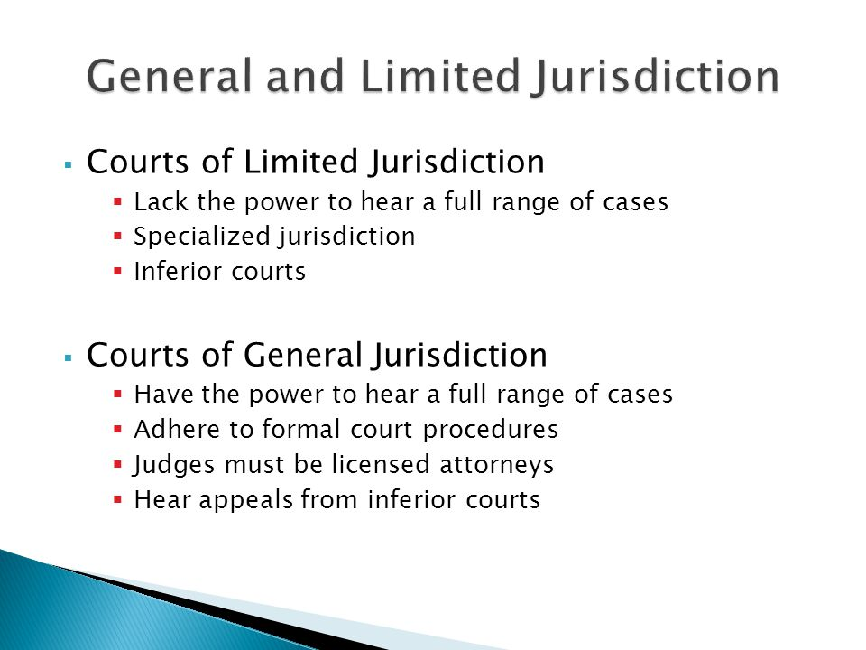  Courts of Limited Jurisdiction  Lack the power to hear a full range of cases  Specialized jurisdiction  Inferior courts  Courts of General Jurisdiction  Have the power to hear a full range of cases  Adhere to formal court procedures  Judges must be licensed attorneys  Hear appeals from inferior courts