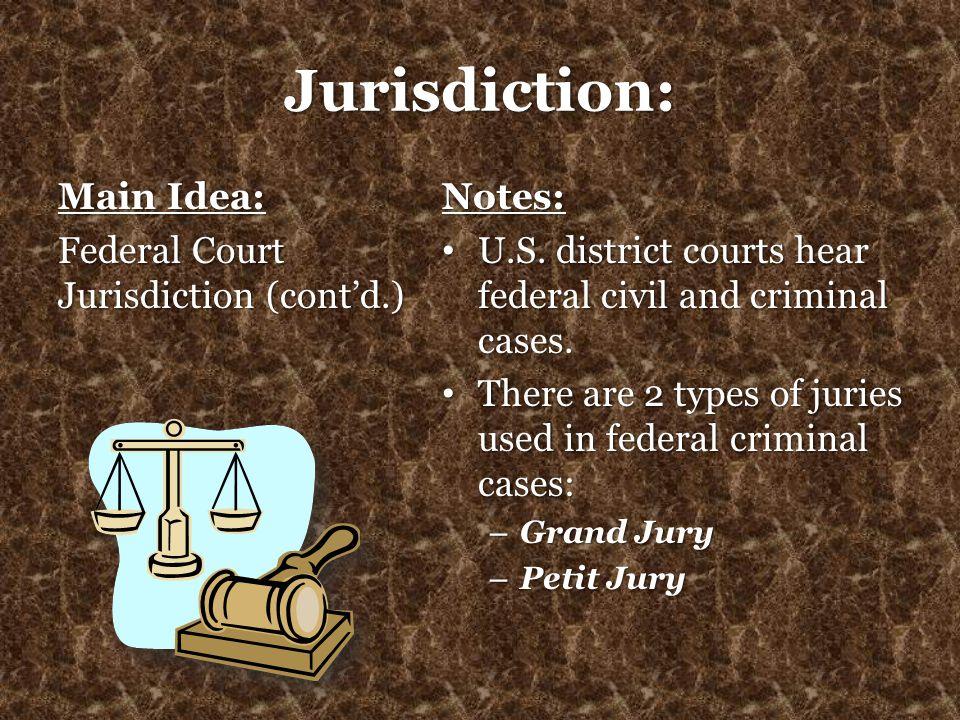 Jurisdiction: Main Idea: Federal Court Jurisdiction (cont'd.) Notes: U.S. district courts hear federal civil and criminal cases. U.S. district courts