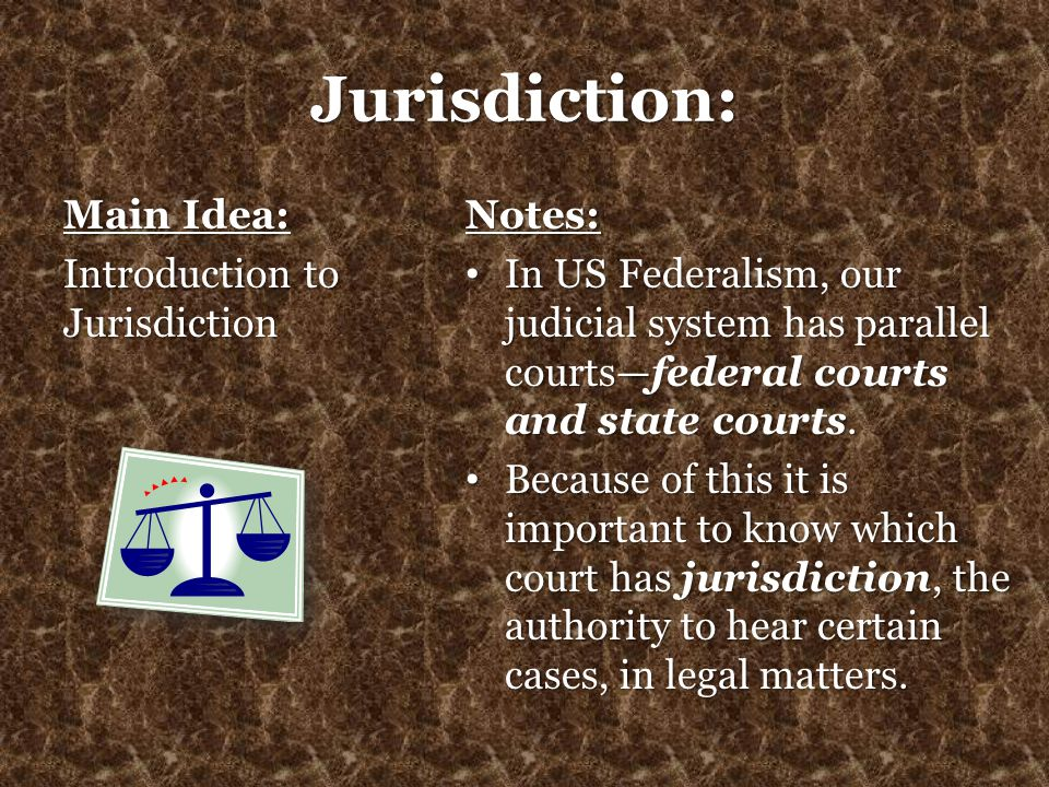 Jurisdiction: Main Idea: Introduction to Jurisdiction Notes: In US Federalism, our judicial system has parallel courts—federal courts and state courts
