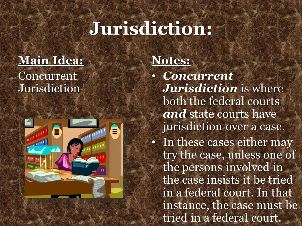 Jurisdiction: Main Idea: Concurrent Jurisdiction Notes: Concurrent Jurisdiction is where both the federal courts and state courts have jurisdiction ov
