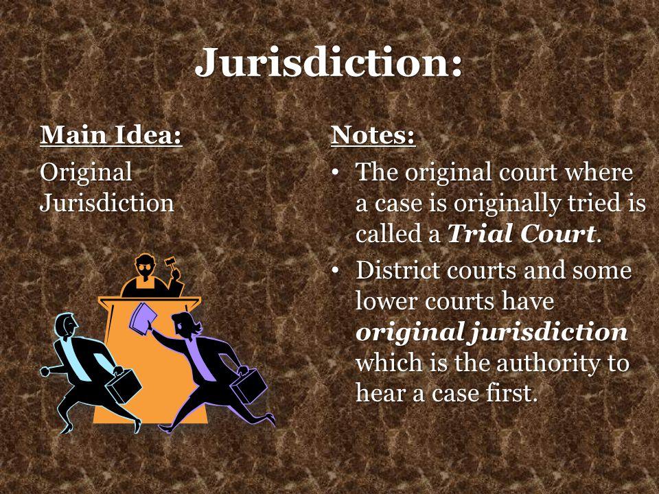 Jurisdiction: Main Idea: Original Jurisdiction Notes: The original court where a case is originally tried is called a Trial Court. The original court