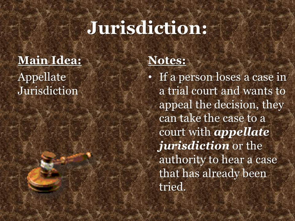 Jurisdiction: Main Idea: Appellate Jurisdiction Notes: If a person loses a case in a trial court and wants to appeal the decision, they can take the c